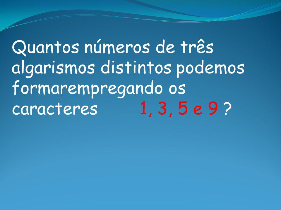 Quantos números de três algarismos distintos podemos formarempregando os caracteres 1, 3, 5 e 9 ?
