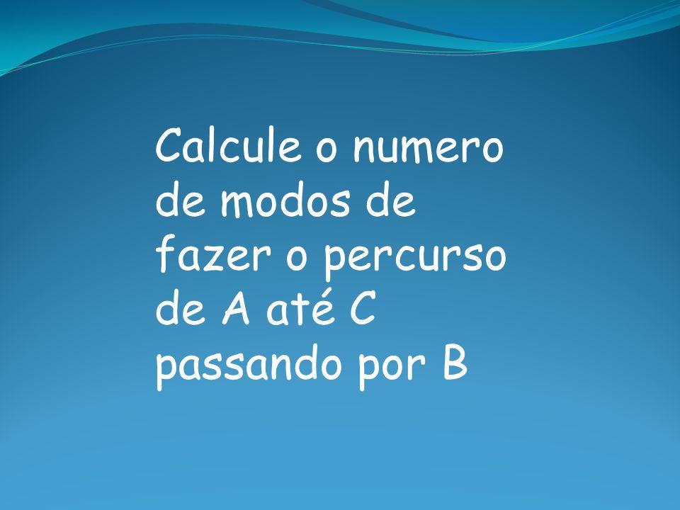Calcule o numero de modos de fazer o percurso de A até C passando por B