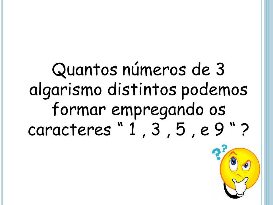 Quantos números de 3 algarismo distintos podemos formar empregando os caracteres 1, 3, 5, e 9 ?