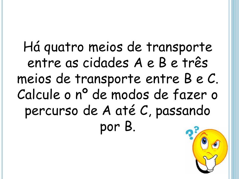 Há quatro meios de transporte entre as cidades A e B e três meios de transporte entre B e C. Calcule o nº de modos de fazer o percurso de A até C, pas