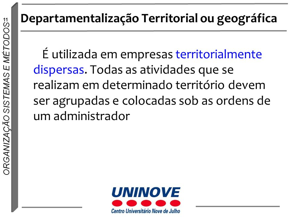 11 ORGANIZAÇÃO SISTEMAS E MÉTODOS Departamentalização Territorial ou geográfica É utilizada em empresas territorialmente dispersas. Todas as atividade
