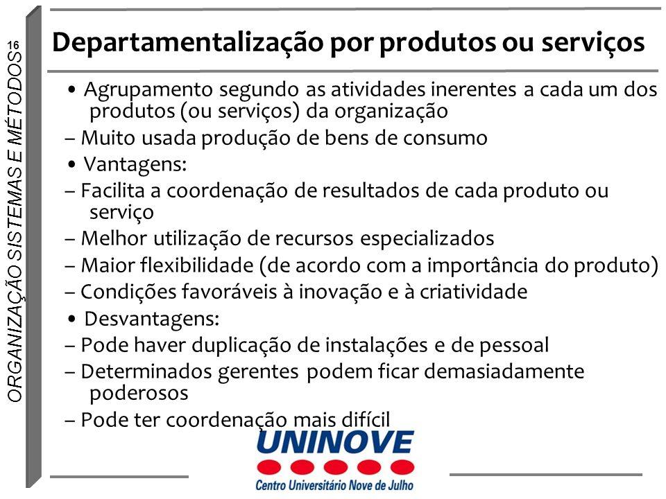 16 ORGANIZAÇÃO SISTEMAS E MÉTODOS Departamentalização por produtos ou serviços Agrupamento segundo as atividades inerentes a cada um dos produtos (ou