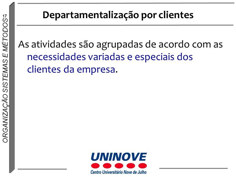 17 ORGANIZAÇÃO SISTEMAS E MÉTODOS Departamentalização por clientes As atividades são agrupadas de acordo com as necessidades variadas e especiais dos