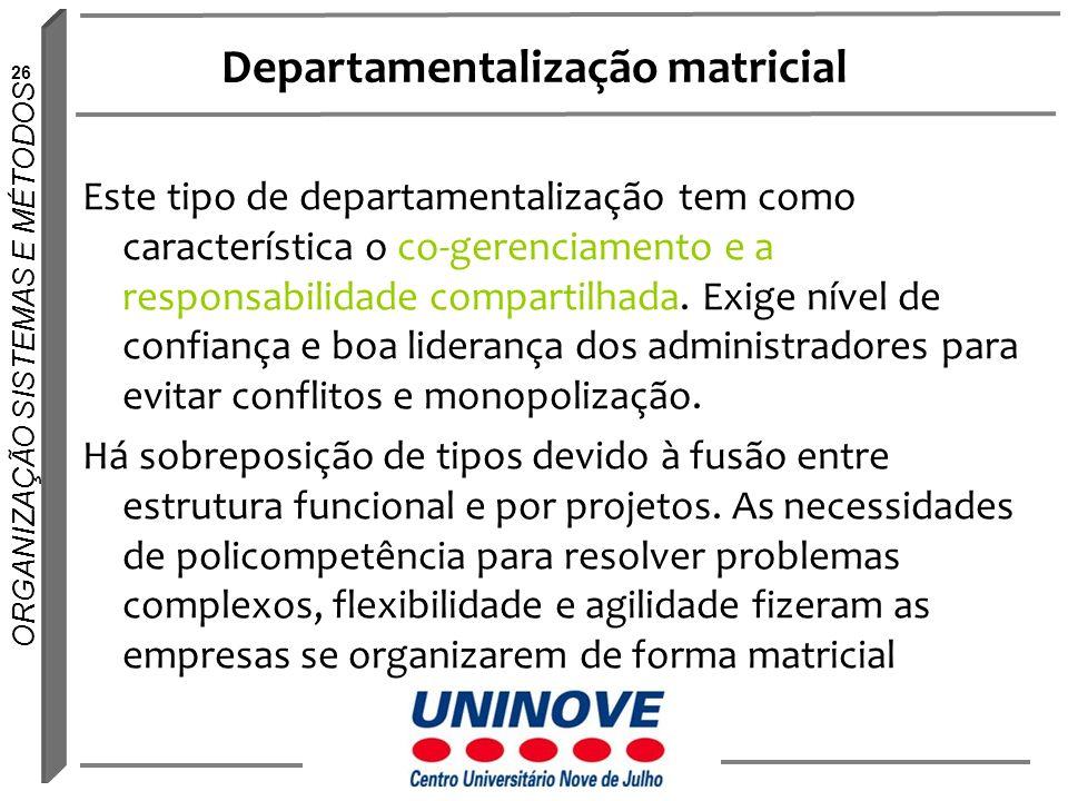 26 ORGANIZAÇÃO SISTEMAS E MÉTODOS Departamentalização matricial Este tipo de departamentalização tem como característica o co-gerenciamento e a respon