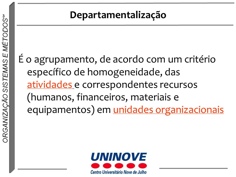 3 ORGANIZAÇÃO SISTEMAS E MÉTODOS Departamentalização É o agrupamento, de acordo com um critério específico de homogeneidade, das atividades e correspo