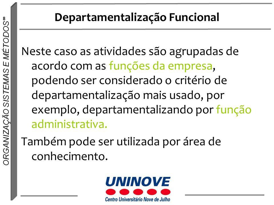 8 ORGANIZAÇÃO SISTEMAS E MÉTODOS Departamentalização Funcional Neste caso as atividades são agrupadas de acordo com as funções da empresa, podendo ser