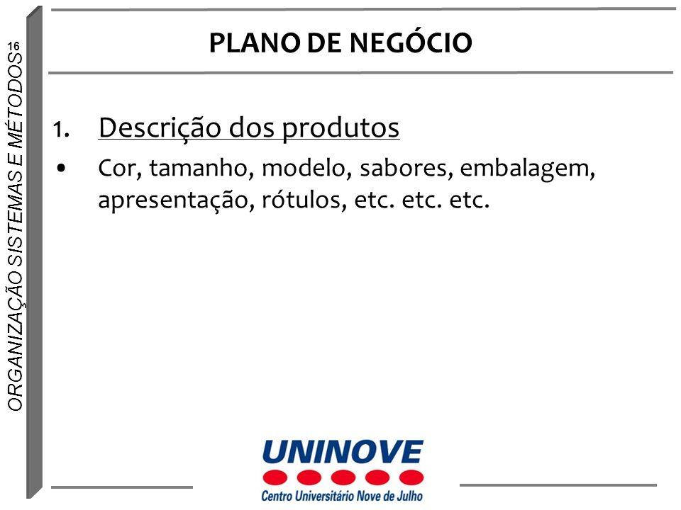16 ORGANIZAÇÃO SISTEMAS E MÉTODOS PLANO DE NEGÓCIO 1.Descrição dos produtos Cor, tamanho, modelo, sabores, embalagem, apresentação, rótulos, etc. etc.