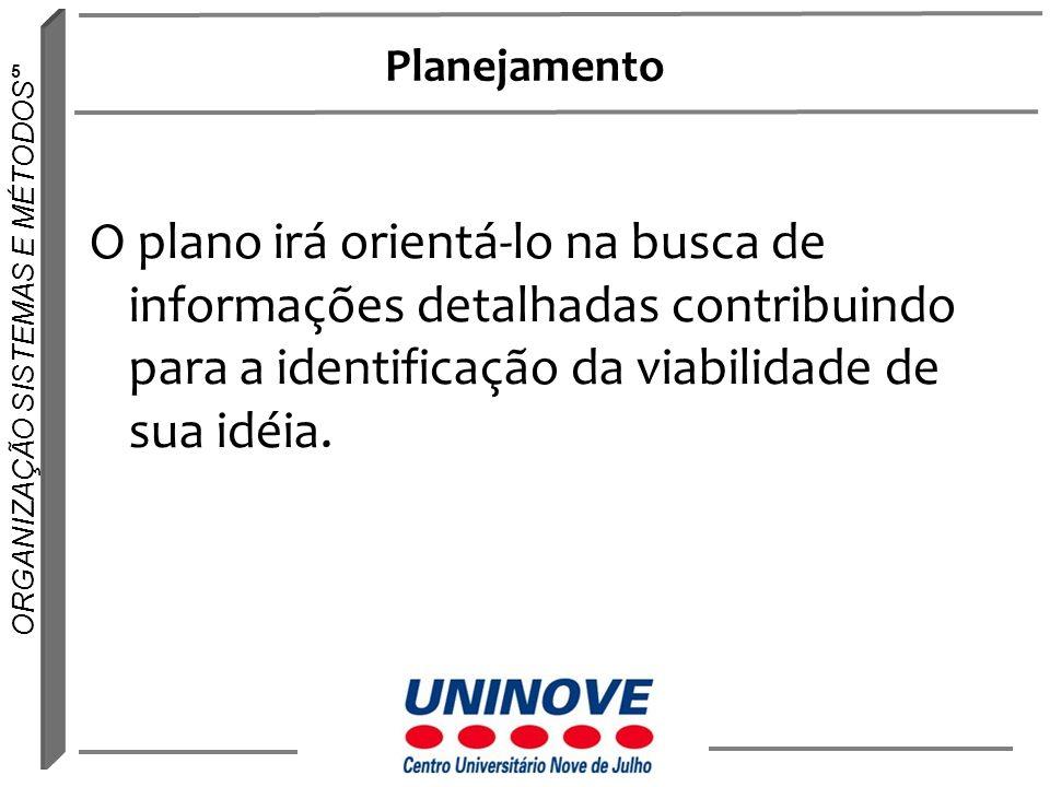 5 ORGANIZAÇÃO SISTEMAS E MÉTODOS Planejamento O plano irá orientá-lo na busca de informações detalhadas contribuindo para a identificação da viabilida