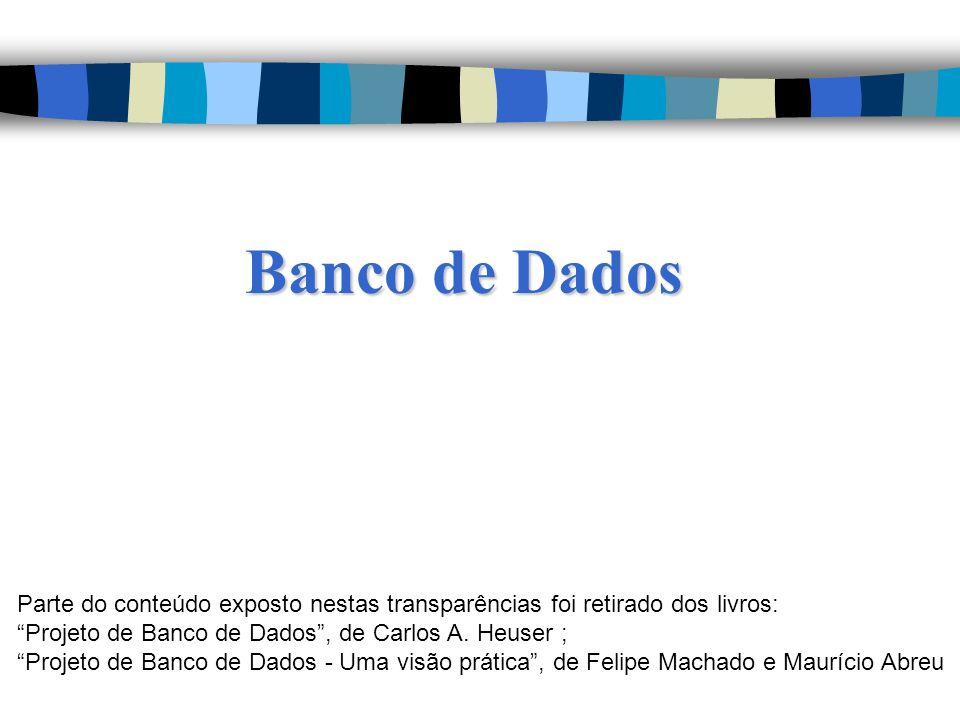 Banco de Dados Parte do conteúdo exposto nestas transparências foi retirado dos livros: Projeto de Banco de Dados, de Carlos A. Heuser ; Projeto de Ba