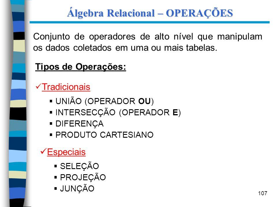 107 Álgebra Relacional – OPERAÇÕES Conjunto de operadores de alto nível que manipulam os dados coletados em uma ou mais tabelas. Tipos de Operações: T