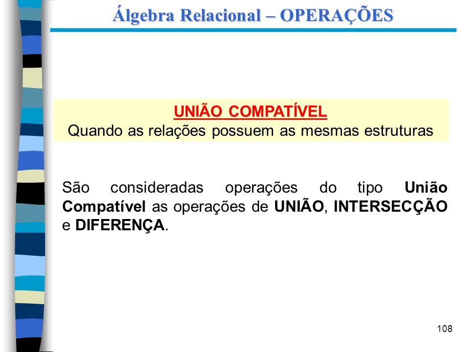 108 Álgebra Relacional – OPERAÇÕES UNIÃO COMPATÍVEL Quando as relações possuem as mesmas estruturas São consideradas operações do tipo União Compatíve