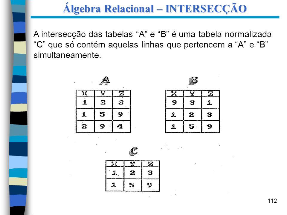 112 A intersecção das tabelas A e B é uma tabela normalizada C que só contém aquelas linhas que pertencem a A e B simultaneamente. Álgebra Relacional