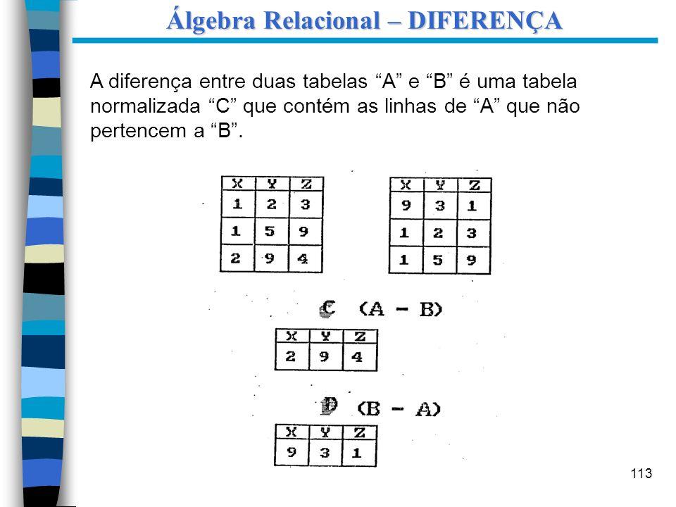 113 A diferença entre duas tabelas A e B é uma tabela normalizada C que contém as linhas de A que não pertencem a B. Álgebra Relacional – DIFERENÇA
