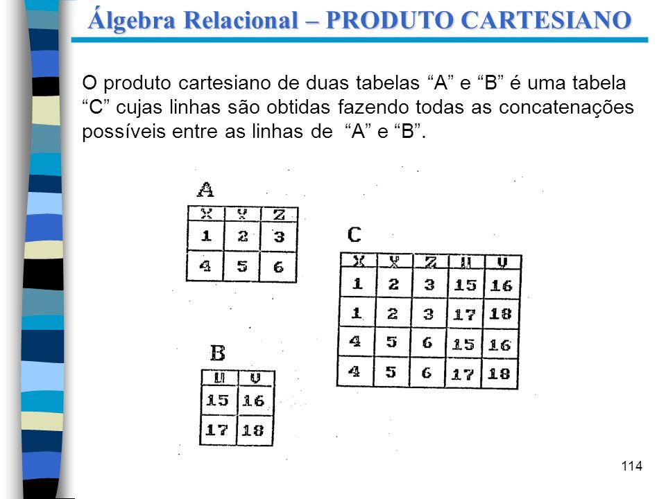 114 O produto cartesiano de duas tabelas A e B é uma tabela C cujas linhas são obtidas fazendo todas as concatenações possíveis entre as linhas de A e