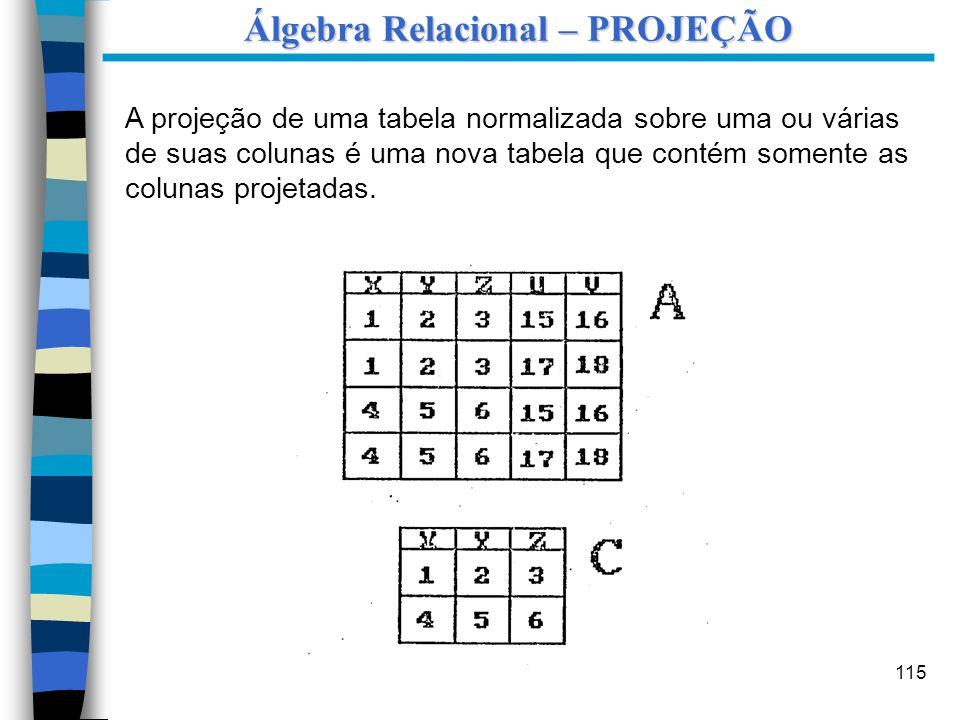 115 A projeção de uma tabela normalizada sobre uma ou várias de suas colunas é uma nova tabela que contém somente as colunas projetadas. Álgebra Relac