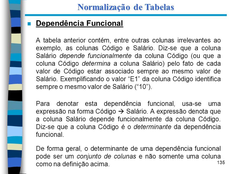 135 n Dependência Funcional A tabela anterior contém, entre outras colunas irrelevantes ao exemplo, as colunas Código e Salário. Diz-se que a coluna S