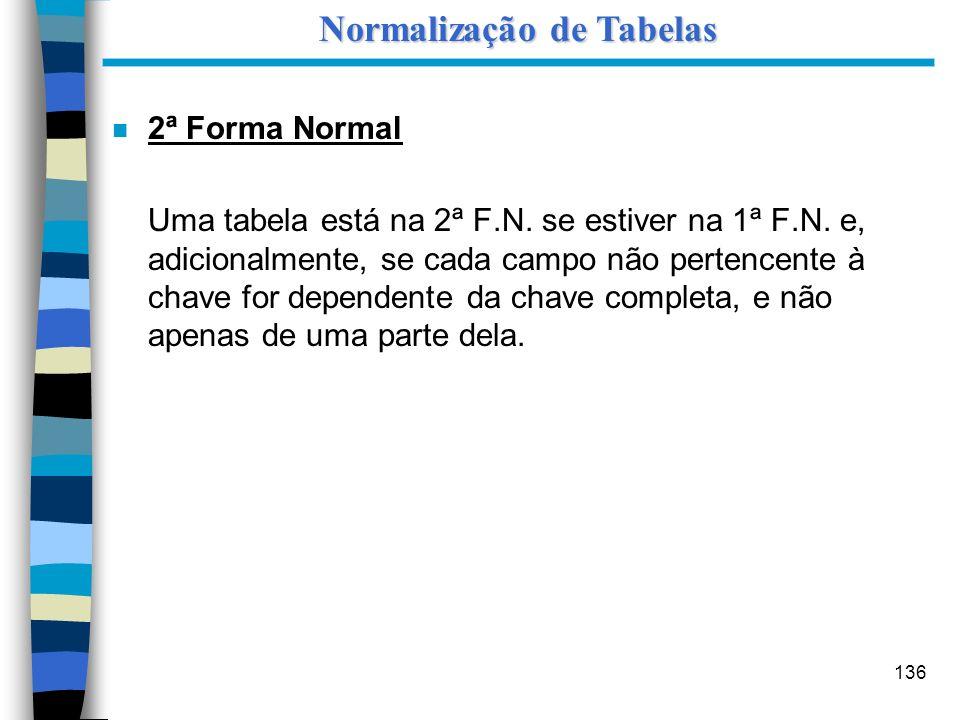 136 n 2ª Forma Normal Uma tabela está na 2ª F.N. se estiver na 1ª F.N. e, adicionalmente, se cada campo não pertencente à chave for dependente da chav
