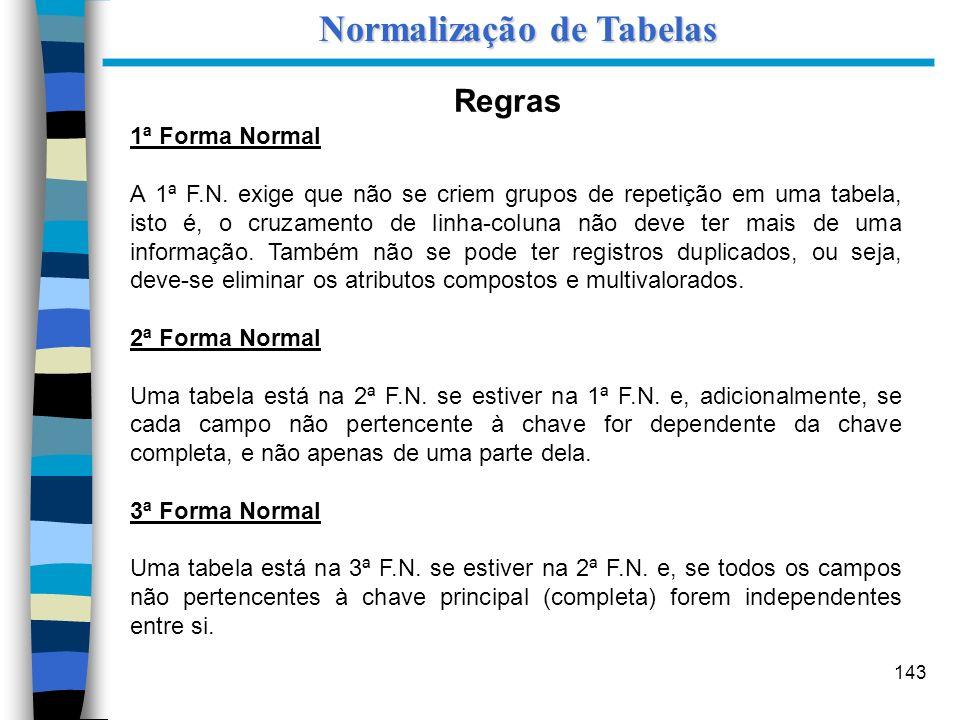 143 Regras 1ª Forma Normal A 1ª F.N. exige que não se criem grupos de repetição em uma tabela, isto é, o cruzamento de linha-coluna não deve ter mais