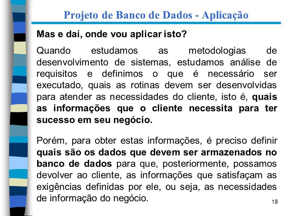 18 Projeto de Banco de Dados - Aplicação Mas e daí, onde vou aplicar isto? Quando estudamos as metodologias de desenvolvimento de sistemas, estudamos