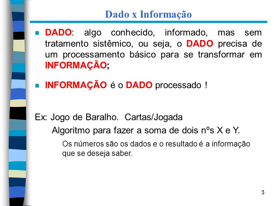 3 Dado x Informação n DADO: algo conhecido, informado, mas sem tratamento sistêmico, ou seja, o DADO precisa de um processamento básico para se transf