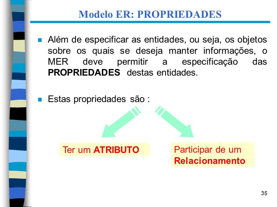 35 Modelo ER: PROPRIEDADES n Além de especificar as entidades, ou seja, os objetos sobre os quais se deseja manter informações, o MER deve permitir a