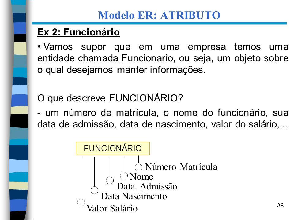 38 Ex 2: Funcionário Vamos supor que em uma empresa temos uma entidade chamada Funcionario, ou seja, um objeto sobre o qual desejamos manter informaçõ