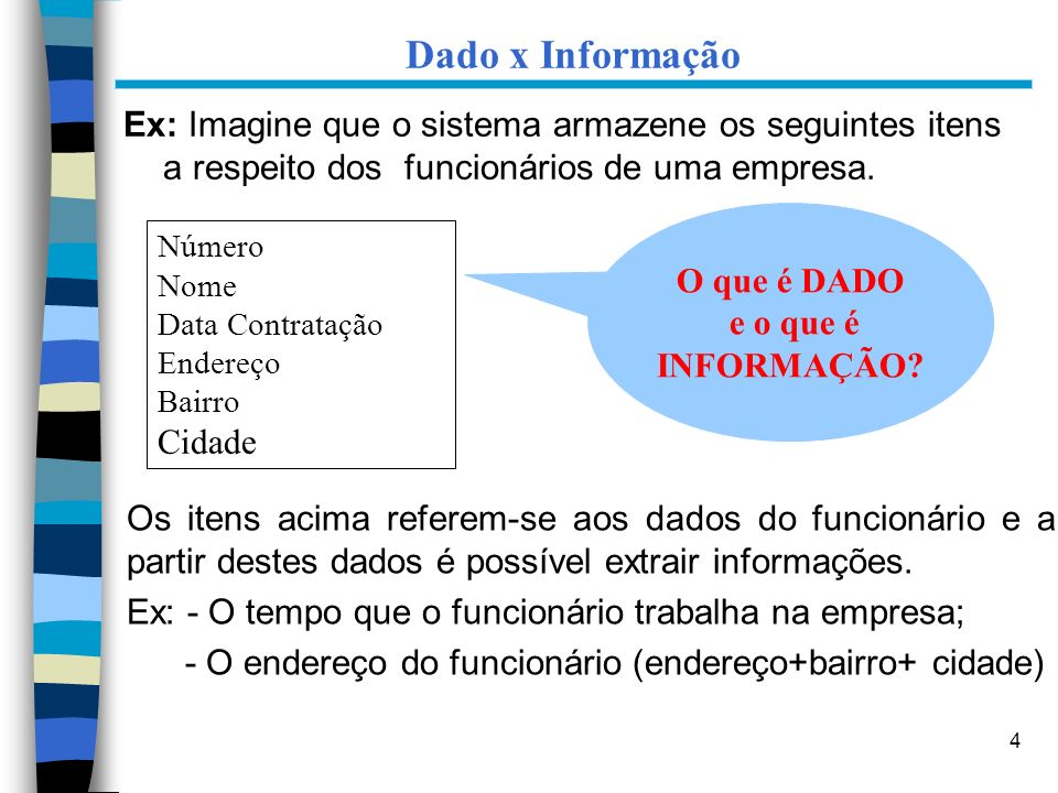4 Dado x Informação Ex: Imagine que o sistema armazene os seguintes itens a respeito dos funcionários de uma empresa. Número Nome Data Contratação End