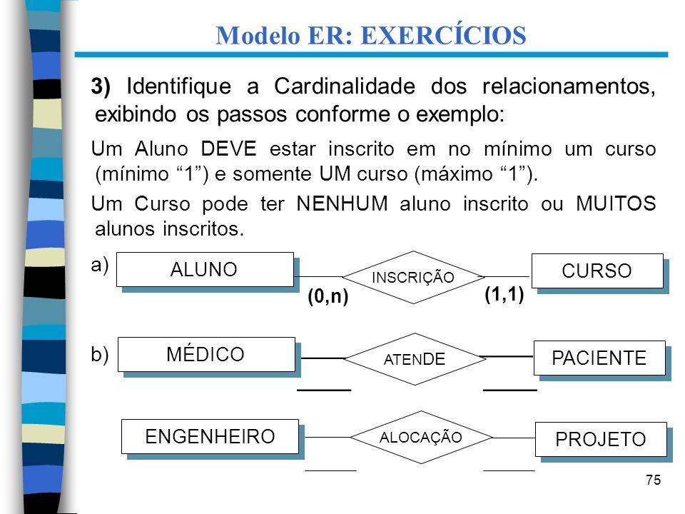 75 Modelo ER: EXERCÍCIOS 3) Identifique a Cardinalidade dos relacionamentos, exibindo os passos conforme o exemplo: Um Aluno DEVE estar inscrito em no
