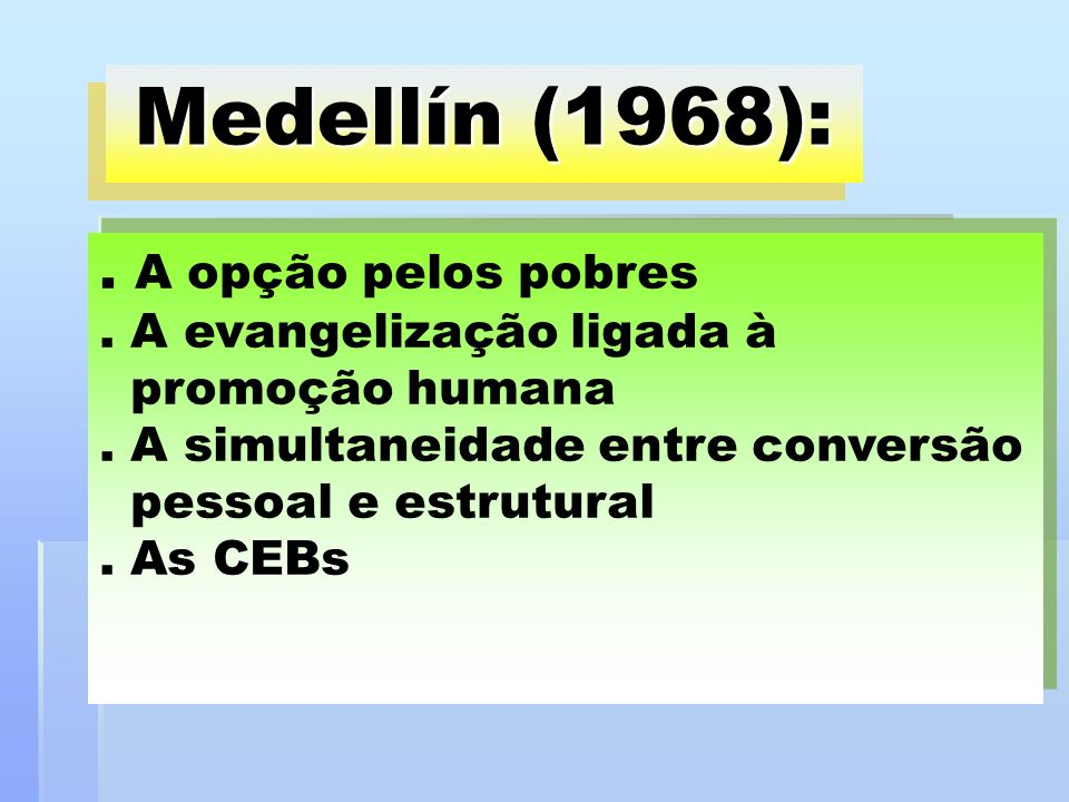 Medellín (1968):. A opção pelos pobres. A evangelização ligada à promoção humana. A simultaneidade entre conversão pessoal e estrutural. As CEBs
