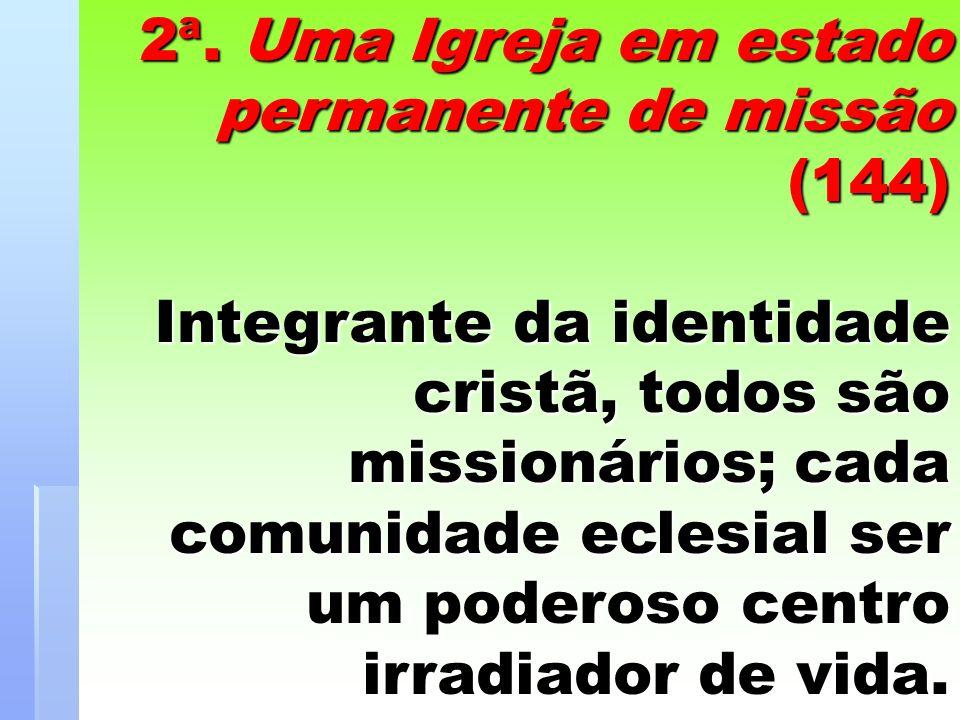 2ª. Uma Igreja em estado permanente de missão (144) Integrante da identidade cristã, todos são missionários; cada comunidade eclesial ser um poderoso