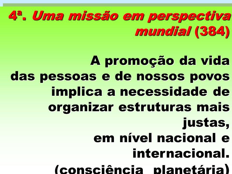 4ª. Uma missão em perspectiva mundial (384) A promoção da vida das pessoas e de nossos povos implica a necessidade de organizar estruturas mais justas