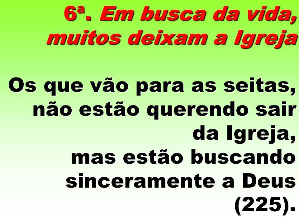 6ª. Em busca da vida, muitos deixam a Igreja Os que vão para as seitas, não estão querendo sair da Igreja, mas estão buscando sinceramente a Deus (225