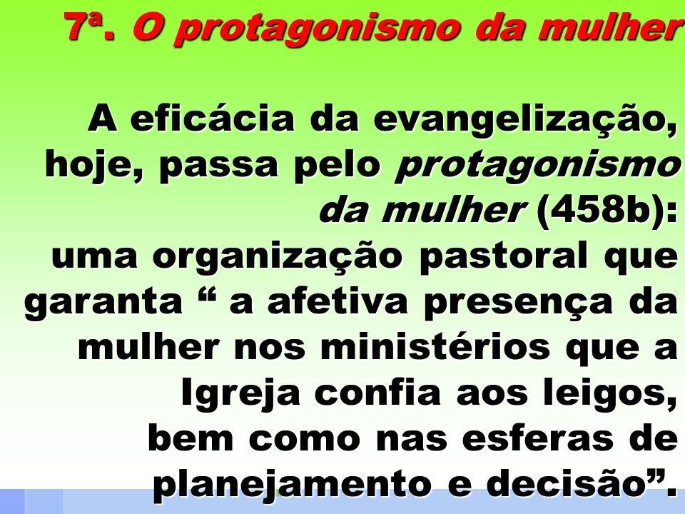 7ª. O protagonismo da mulher A eficácia da evangelização, hoje, passa pelo protagonismo da mulher (458b): uma organização pastoral que garanta a afeti