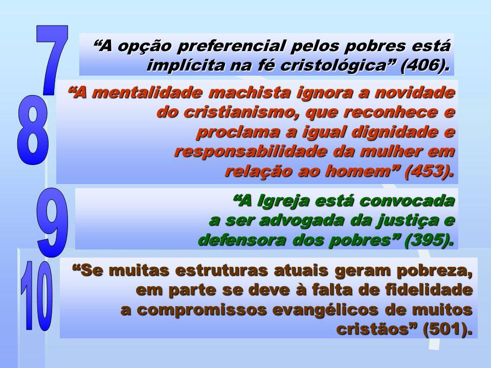 A opção preferencial pelos pobres está implícita na fé cristológica (406). A mentalidade machista ignora a novidade do cristianismo, que reconhece e p
