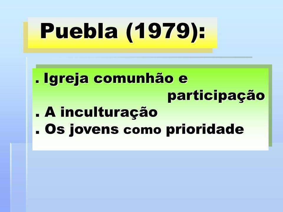 Puebla (1979):. Igreja comunhão e participação. A inculturação. Os jovens como prioridade