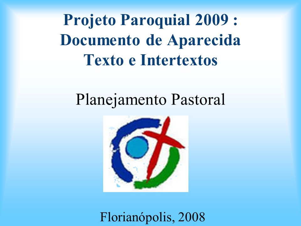 Projeto Paroquial 2009 : Documento de Aparecida Texto e Intertextos Planejamento Pastoral Florianópolis, 2008