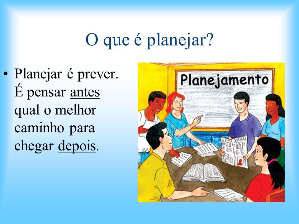 O que é planejar? Planejar é prever. É pensar antes qual o melhor caminho para chegar depois.