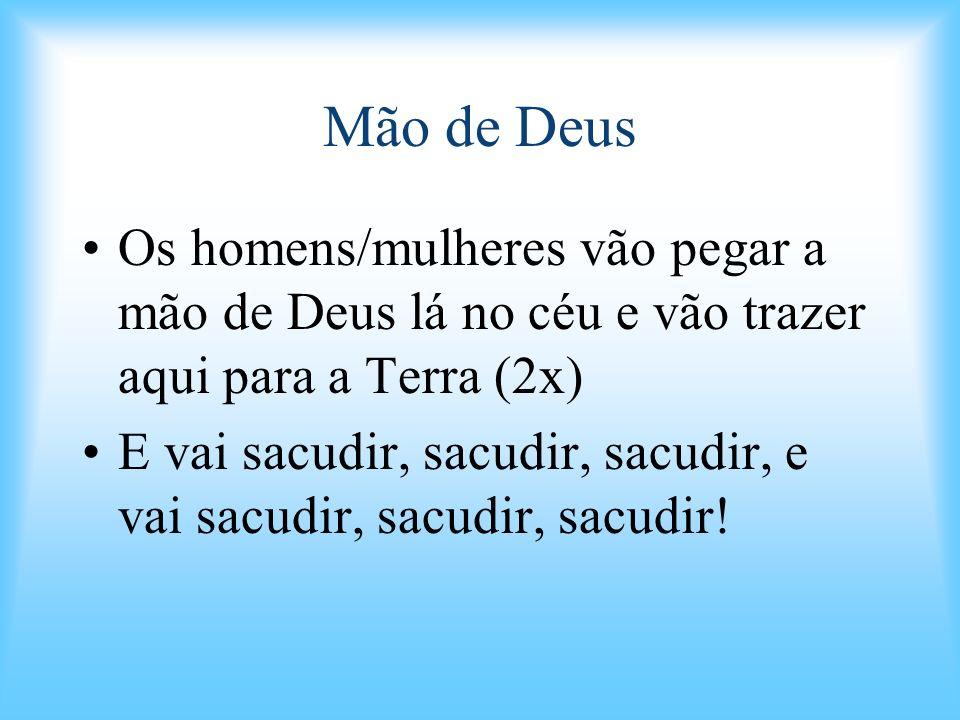 Mão de Deus Os homens/mulheres vão pegar a mão de Deus lá no céu e vão trazer aqui para a Terra (2x) E vai sacudir, sacudir, sacudir, e vai sacudir, s