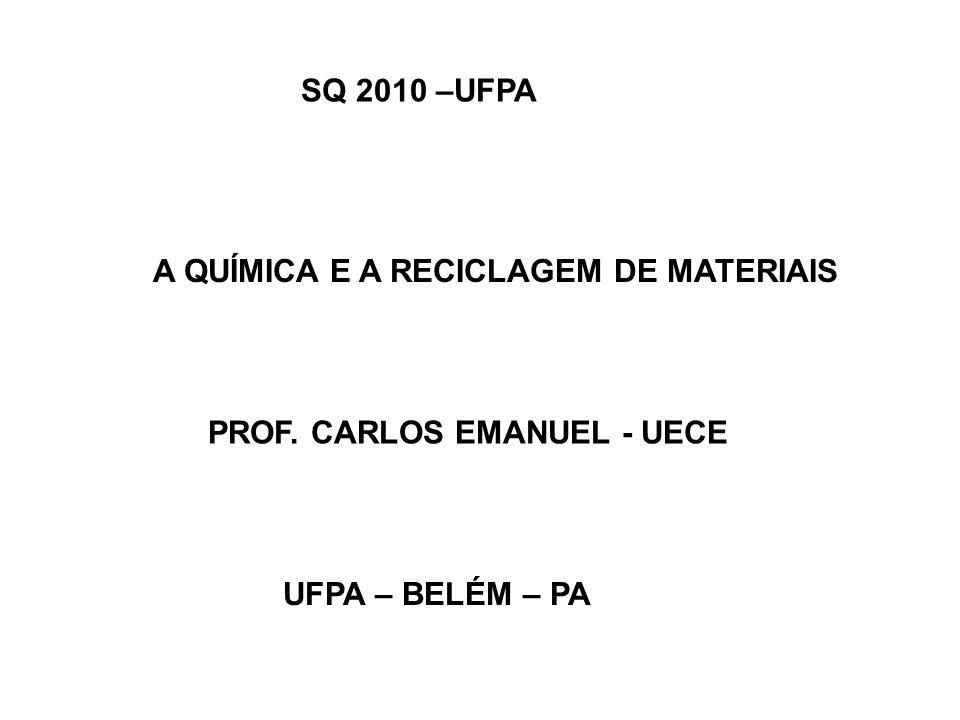 SQ 2010 –UFPA UFPA – BELÉM – PA A QUÍMICA E A RECICLAGEM DE MATERIAIS PROF. CARLOS EMANUEL - UECE