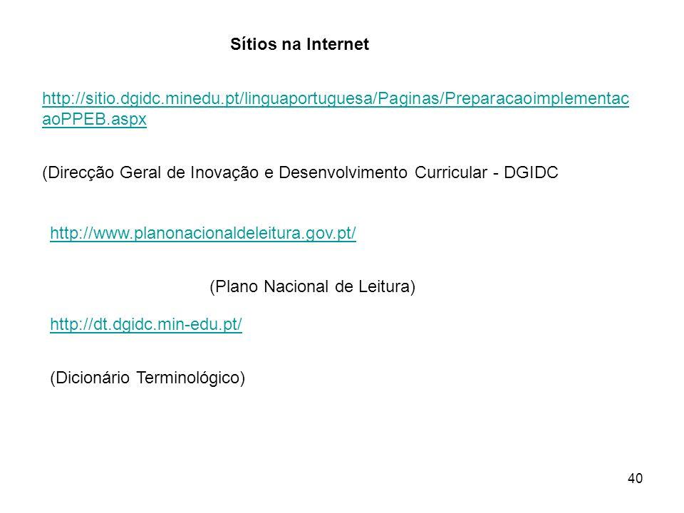 40 Sítios na Internet http://sitio.dgidc.minedu.pt/linguaportuguesa/Paginas/Preparacaoimplementac aoPPEB.aspx (Direcção Geral de Inovação e Desenvolvi