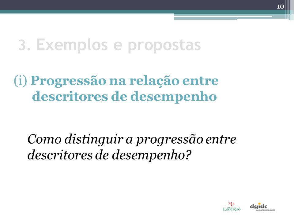 3. Exemplos e propostas (i) Progressão na relação entre descritores de desempenho Como distinguir a progressão entre descritores de desempenho? 10