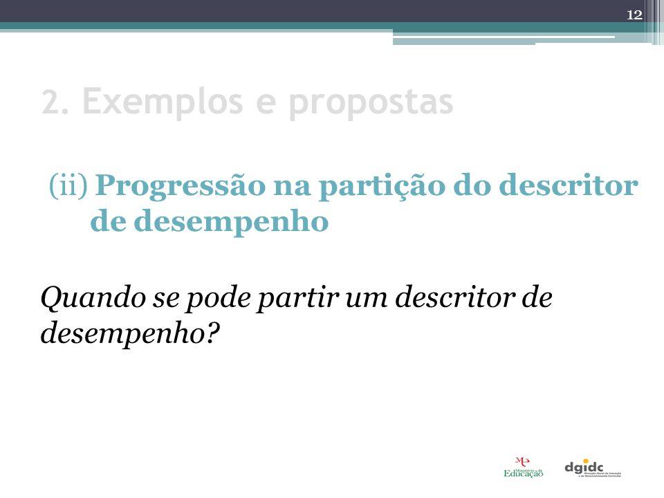 2. Exemplos e propostas (ii) Progressão na partição do descritor de desempenho Quando se pode partir um descritor de desempenho? 12