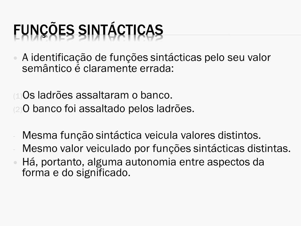 A identificação de funções sintácticas pelo seu valor semântico é claramente errada: (1) Os ladrões assaltaram o banco. (2) O banco foi assaltado pelo