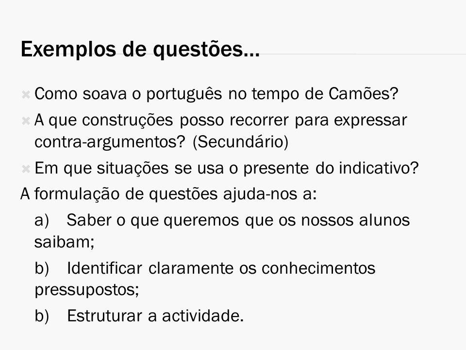 Exemplos de questões… Como soava o português no tempo de Camões? A que construções posso recorrer para expressar contra-argumentos? (Secundário) Em qu