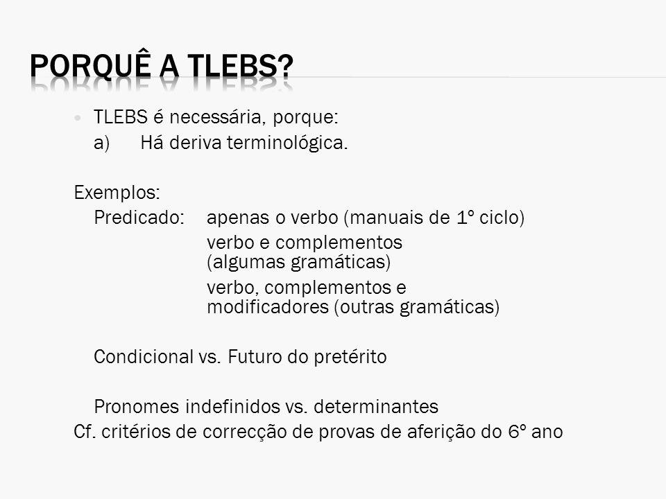 TLEBS é necessária, porque: a)Há deriva terminológica. Exemplos: Predicado:apenas o verbo (manuais de 1º ciclo) verbo e complementos (algumas gramátic