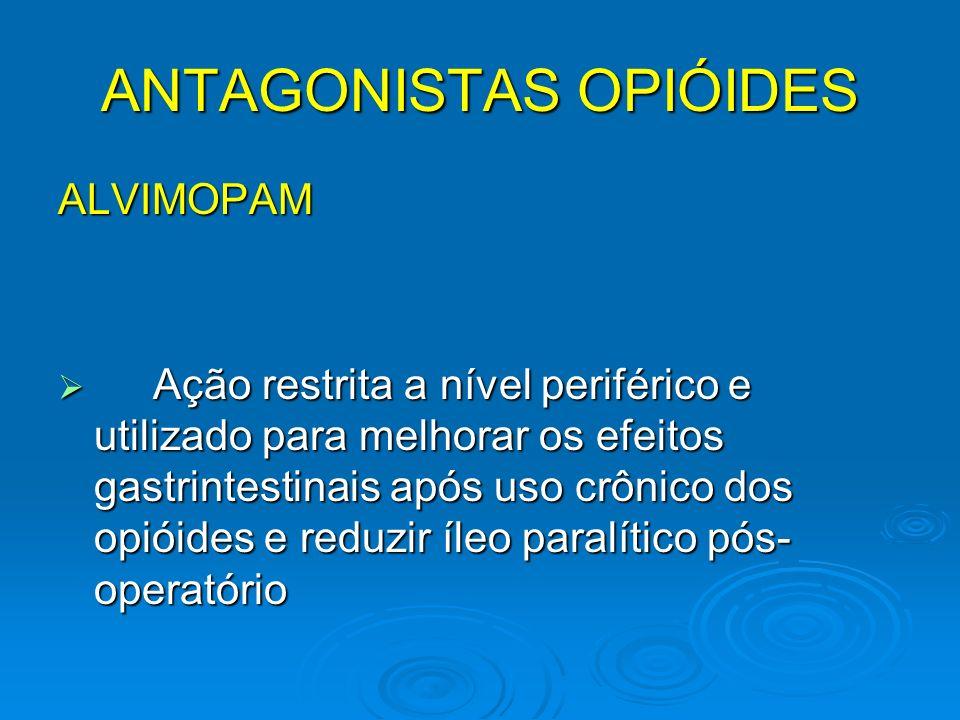 ANTAGONISTAS OPIÓIDES ALVIMOPAM Ação restrita a nível periférico e utilizado para melhorar os efeitos gastrintestinais após uso crônico dos opióides e