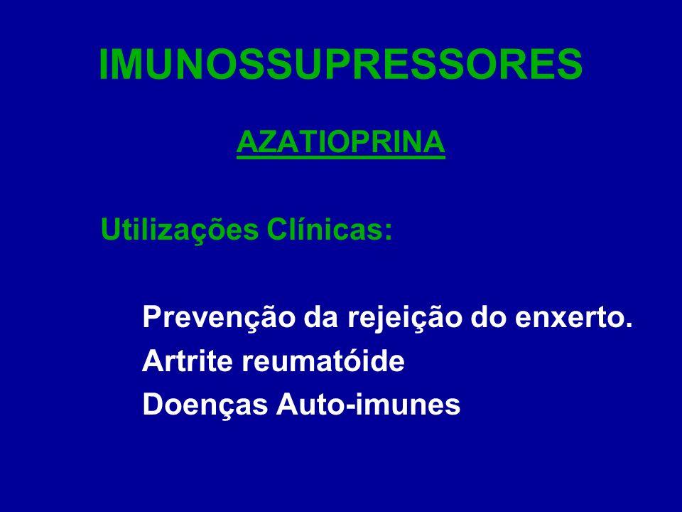 IMUNOSSUPRESSORES AZATIOPRINA Utilizações Clínicas: Prevenção da rejeição do enxerto. Artrite reumatóide Doenças Auto-imunes