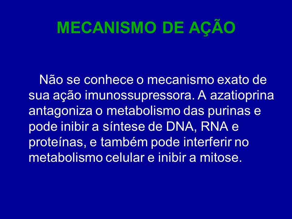MECANISMO DE AÇÃO Não se conhece o mecanismo exato de sua ação imunossupressora. A azatioprina antagoniza o metabolismo das purinas e pode inibir a sí