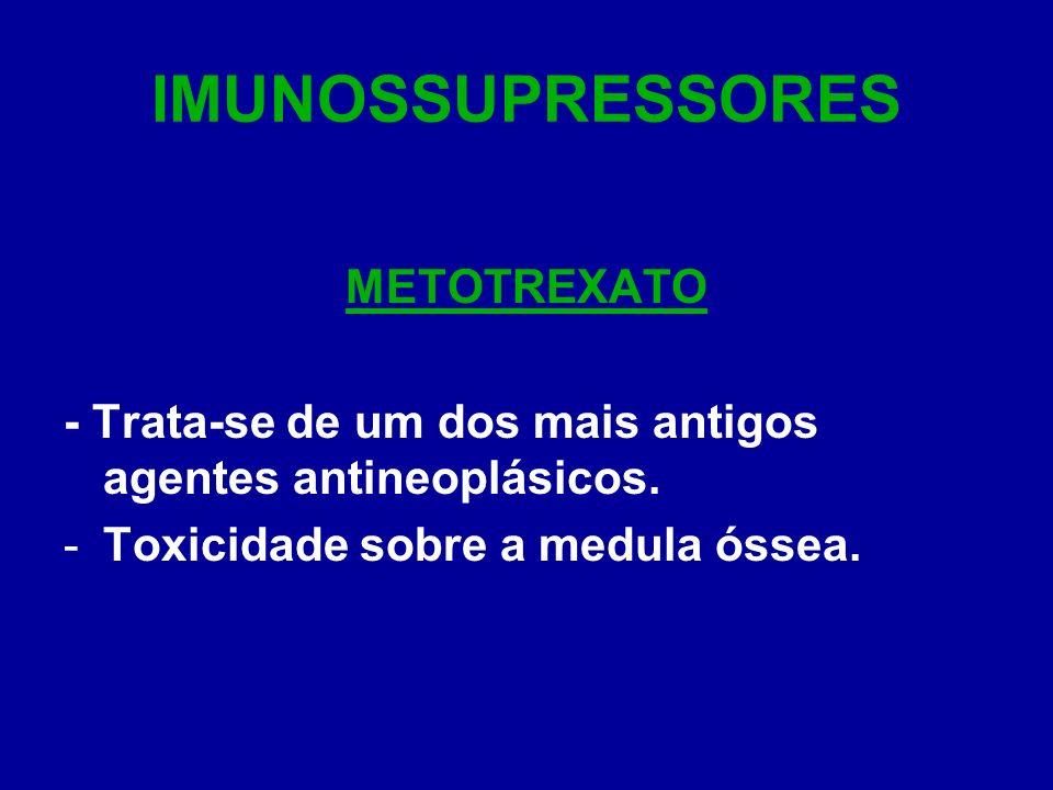 IMUNOSSUPRESSORES METOTREXATO - Trata-se de um dos mais antigos agentes antineoplásicos. -Toxicidade sobre a medula óssea.
