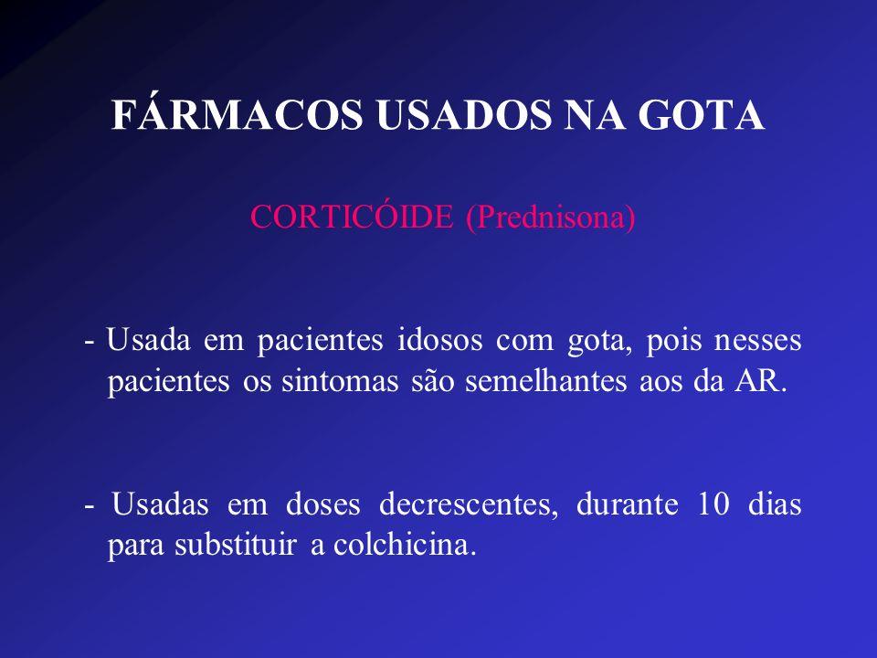 FÁRMACOS USADOS NA GOTA CORTICÓIDE (Prednisona) - Usada em pacientes idosos com gota, pois nesses pacientes os sintomas são semelhantes aos da AR. - U